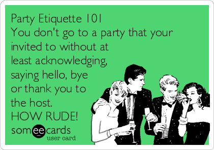 Party Etiquette 101 You don't go to a party that your invited to without at least acknowledging, saying hello, bye or thank you to the host.  HOW RUDE!