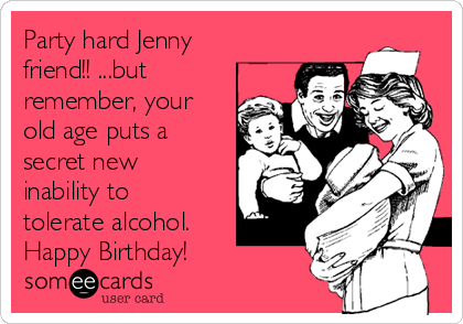 Party hard Jenny friend!! ...but remember, your old age puts a secret new inability to tolerate alcohol. Happy Birthday!