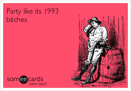 Party like its 1993 bitches