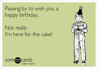 Passing by to wish you a happy birthday..  Not really I'm here for the cake!