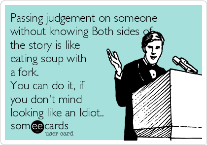 Passing judgement on someone without knowing Both sides of the story is like eating soup with a fork. You can do it, if you don't mind looking like an Idiot..
