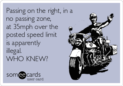 Passing on the right, in a no passing zone, at 35mph over the posted speed limit is apparently illegal. WHO KNEW?
