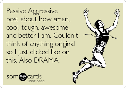 Passive Aggressive post about how smart, cool, tough, awesome, and better I am. Couldn't think of anything original so I just clicked like on this. Also DRAMA.