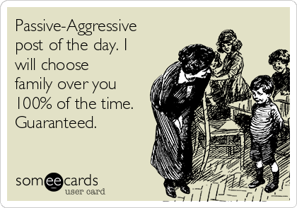 Passive-Aggressive post of the day. I will choose family over you 100% of the time. Guaranteed.