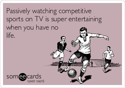 Passively watching competitive sports on TV is super entertaining when you have no life.