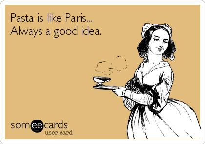 Pasta is like Paris... Always a good idea.