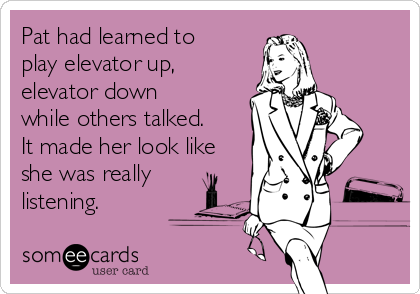 Pat had learned to play elevator up, elevator down while others talked. It made her look like she was really listening.