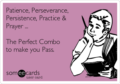 Patience, Perseverance, Persistence, Practice & Prayer ...  The Perfect Combo to make you Pass.