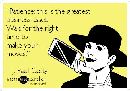 """""""Patience; this is the greatest business asset.  Wait for the right time to make your moves.""""   – J. Paul Getty"""