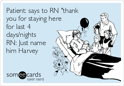 """Patient: says to RN """"thank you for staying here for last 4 days/nights  RN: Just name him Harvey"""