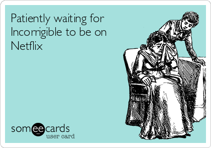Patiently waiting for Incorrigible to be on Netflix