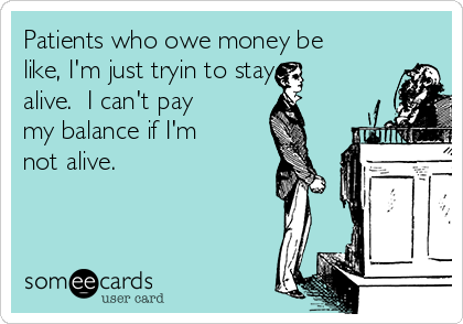 Patients who owe money be like, I'm just tryin to stay  alive.  I can't pay my balance if I'm not alive.