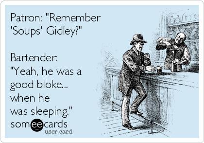 "Patron: ""Remember 'Soups' Gidley?""  Bartender: ""Yeah, he was a good bloke... when he was sleeping."""