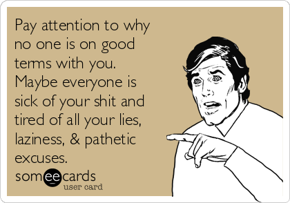 Pay attention to why no one is on good  terms with you. Maybe everyone is sick of your shit and  tired of all your lies, laziness, & pathetic excuses.