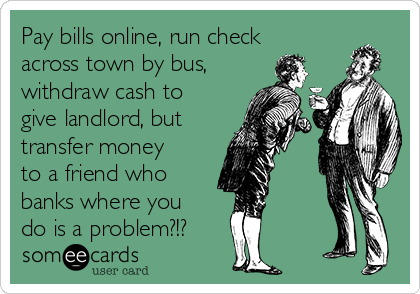 Pay bills online, run check across town by bus, withdraw cash to give landlord, but transfer money to a friend who banks where you do is a problem?!?