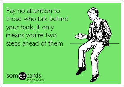 Pay no attention to those who talk behind your back, it only means you're two steps ahead of them