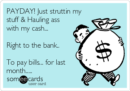 PAYDAY! Just struttin my stuff & Hauling ass with my cash...  Right to the bank..  To pay bills... for last month.....