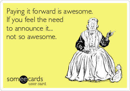 Paying it forward is awesome.  If you feel the need to announce it... not so awesome.