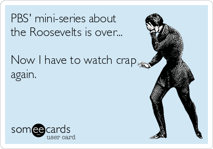 PBS' mini-series about the Roosevelts is over...  Now I have to watch crap again.