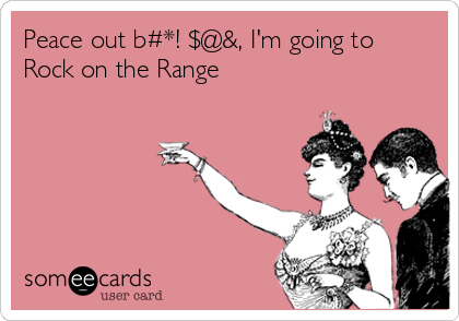 Peace out b#*! $@&, I'm going to Rock on the Range