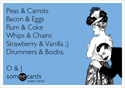 Peas & Carrots Bacon & Eggs Rum & Coke Whips & Chains Strawberry & Vanilla ;) Drummers & Boobs.    O & J