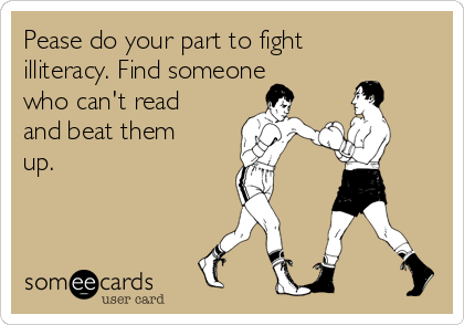 Pease do your part to fight illiteracy. Find someone who can't read and beat them up.