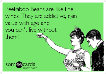 Peekaboo Beans are like fine wines. They are addictive, gain value with age and you can't live without them!