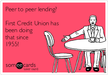 Peer to peer lending?  First Credit Union has been doing that since 1955!
