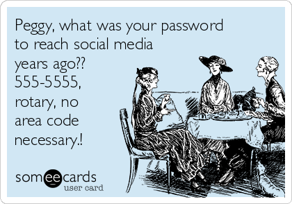 Peggy, what was your password to reach social media years ago??  555-5555, rotary, no area code necessary.!