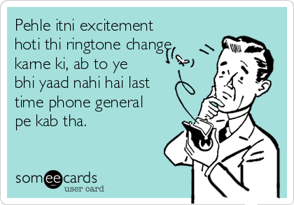 Pehle itni excitement hoti thi ringtone change karne ki, ab to ye bhi yaad nahi hai last time phone general pe kab tha.