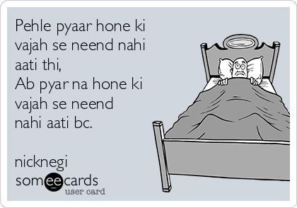 Pehle pyaar hone ki vajah se neend nahi aati thi, Ab pyar na hone ki vajah se neend nahi aati bc.  nicknegi