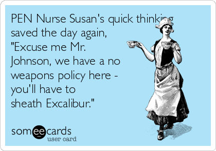 """PEN Nurse Susan's quick thinking saved the day again,  """"Excuse me Mr. Johnson, we have a no weapons policy here - you'll have to  sheath Excalibur."""""""