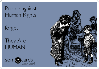 People against Human Rights  forget  They Are HUMAN