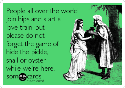 People all over the world, join hips and start a love train, but please do not forget the game of hide the pickle, snail or oyster while we're here.