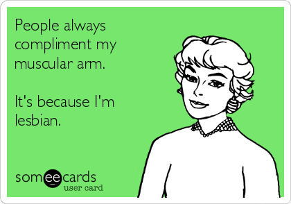 People always compliment my muscular arm.   It's because I'm lesbian.