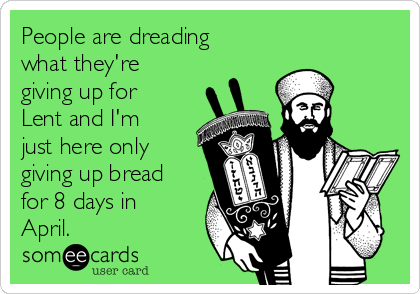People are dreading what they're giving up for Lent and I'm just here only giving up bread for 8 days in April.
