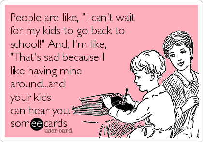 """People are like, """"I can't wait for my kids to go back to school!"""" And, I'm like, """"That's sad because I like having mine around...and your kids can hear you."""""""