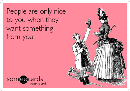 People are only nice to you when they want something from you.