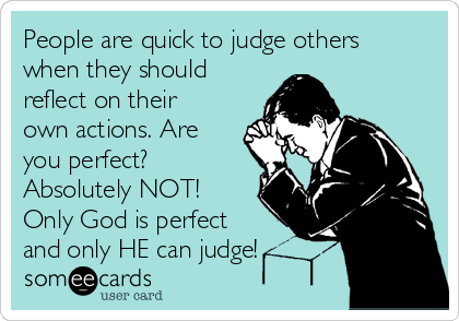 People are quick to judge others when they should reflect on their own actions. Are you perfect? Absolutely NOT! Only God is perfect and only HE can judge!