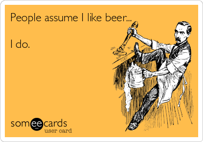 People assume I like beer...  I do.