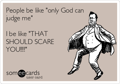 """People be like """"only God can judge me""""  I be like """"THAT SHOULD SCARE YOU!!!!"""""""