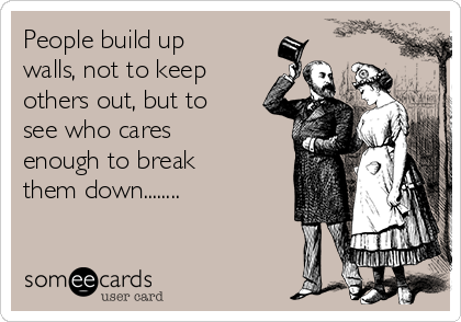 People build up walls, not to keep others out, but to see who cares enough to break them down........