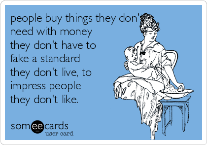 people buy things they don't need with money they don't have to fake a standard they don't live, to impress people they don't like.
