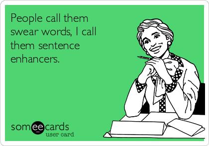 People call them swear words, I call them sentence enhancers.