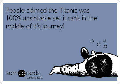 People claimed the Titanic was 100% unsinkable yet it sank in the middle of it's journey!