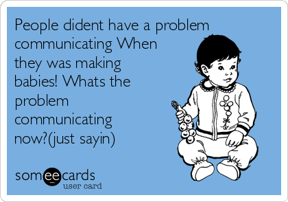 People dident have a problem communicating When they was making babies! Whats the problem communicating now?(just sayin)