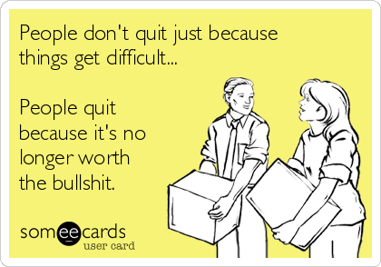 People don't quit just because things get difficult...  People quit because it's no longer worth  the bullshit.