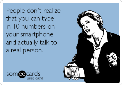 People don't realize that you can type  in 10 numbers on your smartphone and actually talk to  a real person.