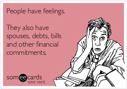 People have feelings.  They also have spouses, debts, bills and other financial commitments.