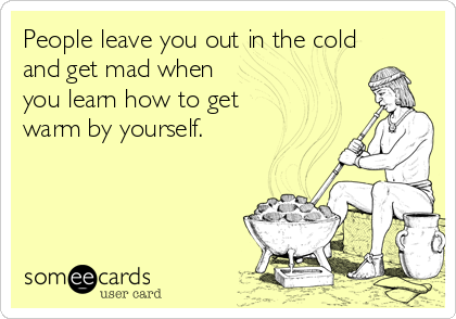 People leave you out in the cold and get mad when you learn how to get warm by yourself.